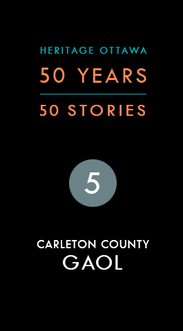 Heritage Ottawa 50 Years | 50 Stories: Carleton County Gaol